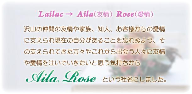 Lailac → Aila(友情) Rose(愛情) 沢山の仲間の友情や家族、知人、お客様からの愛情に支えられ現在の自分があることを忘れぬよう、その支えられてきた方々やこれから出会う人々に友情や愛情を注いでいきたいと思う気持ちから Aila Roseという社名にしました。